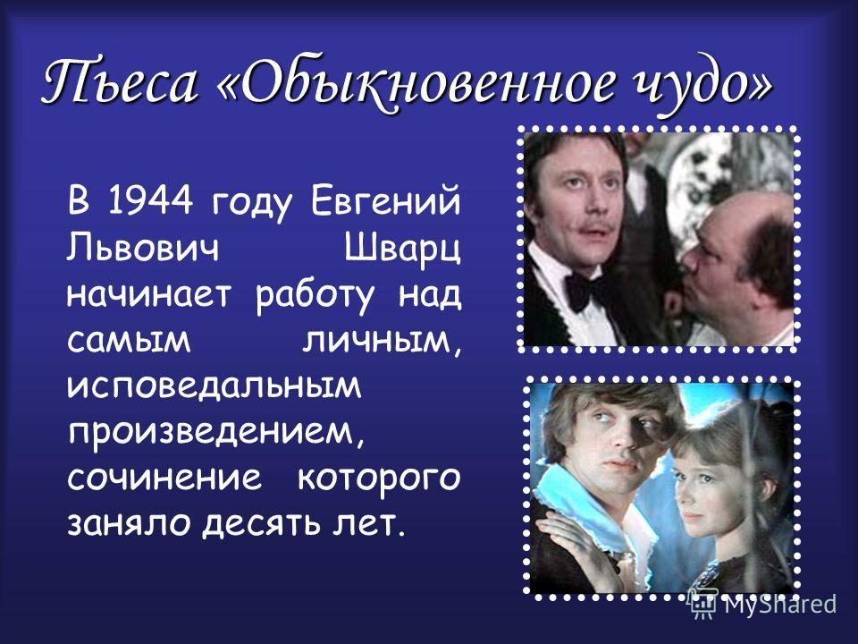 Пьеса «Обыкновенное чудо» В 1944 году Евгений Львович Шварц начинает работу над самым личным, исповедальным произведением, сочинение которого заняло десять лет.