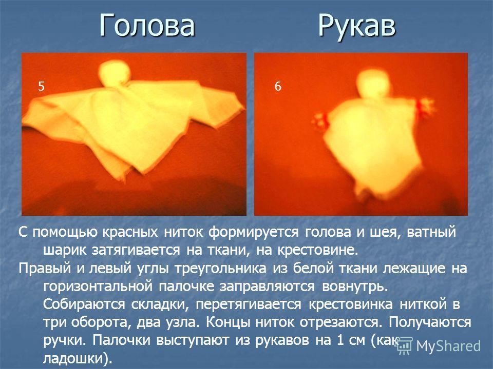 Голова Рукав 56 С помощью красных ниток формируется голова и шея, ватный шарик затягивается на ткани, на крестовине. Правый и левый углы треугольника из белой ткани лежащие на горизонтальной палочке заправляются вовнутрь. Собираются складки, перетяги