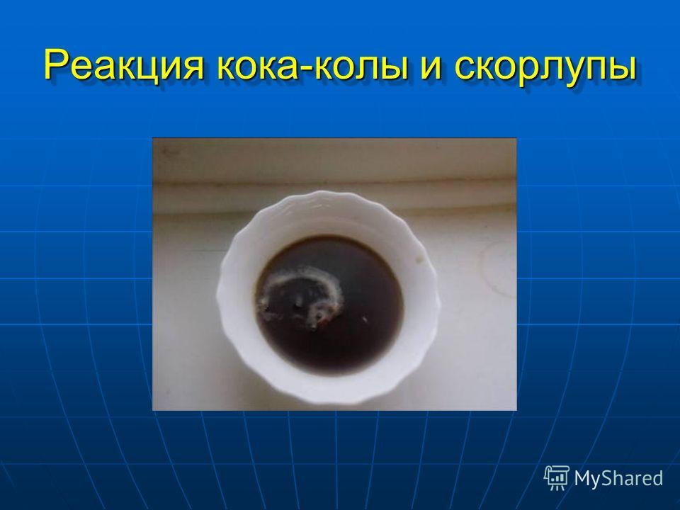 Реакция кока-колы и скорлупы Реакция кока-колы и скорлупы