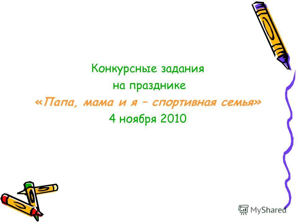 Конкурсные задания на празднике «Папа, мама и я – спортивная семья» 4 ноября 2010