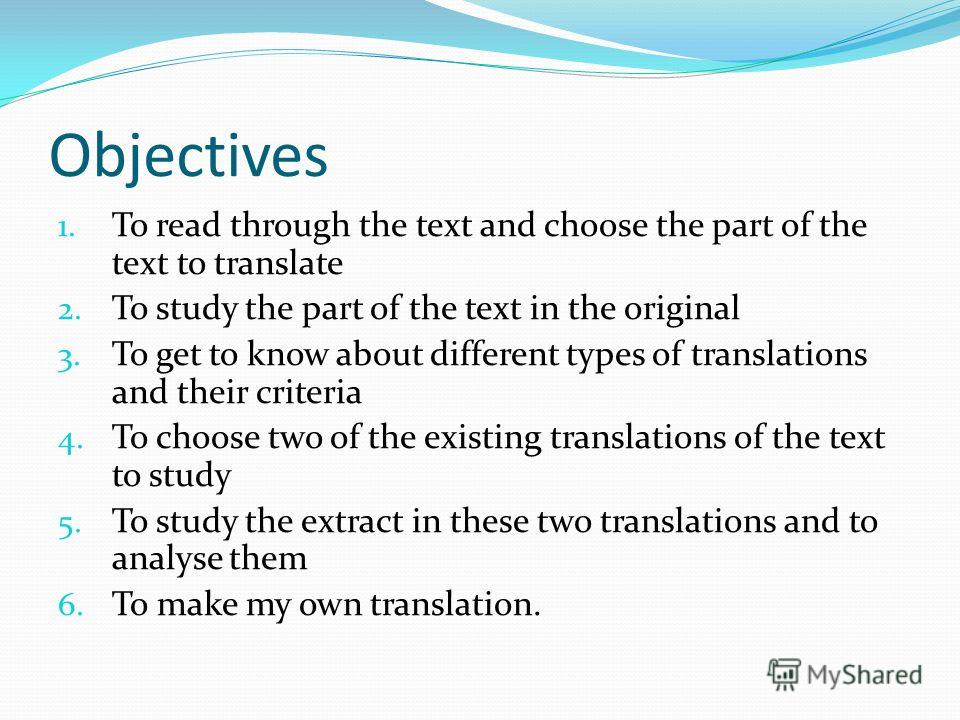 Objectives 1. To read through the text and choose the part of the text to translate 2. To study the part of the text in the original 3. To get to know about different types of translations and their criteria 4. To choose two of the existing translati