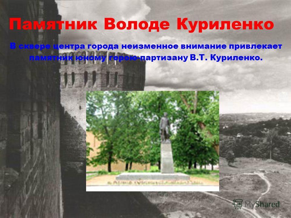 Памятник Володе Куриленко В сквере центра города неизменное внимание привлекает памятник юному герою-партизану В.Т. Куриленко.
