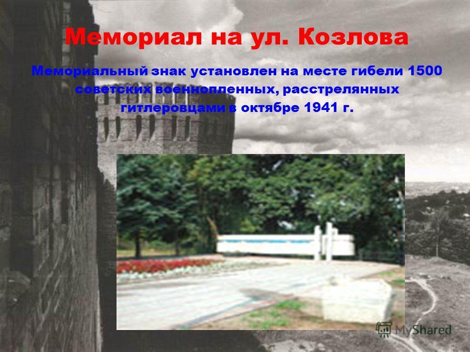 Мемориал на ул. Козлова Мемориальный знак установлен на месте гибели 1500 советских военнопленных, расстрелянных гитлеровцами в октябре 1941 г.