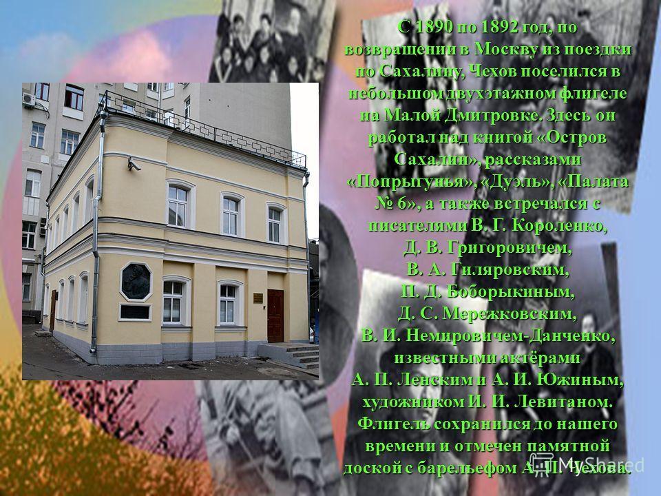 С 1890 по 1892 год, по возвращении в Москву из поездки по Сахалину, Чехов поселился в небольшом двухэтажном флигеле на Малой Дмитровке. Здесь он работал над книгой «Остров Сахалин», рассказами «Попрыгунья», «Дуэль», «Палата 6», а также встречался с п