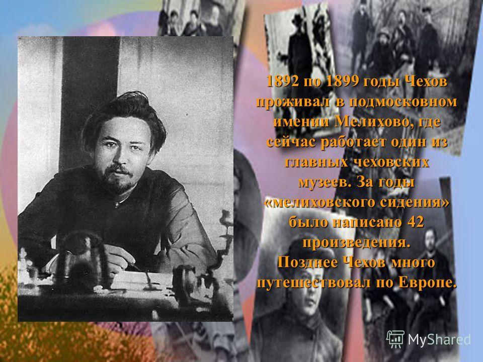 1892 по 1899 годы Чехов проживал в подмосковном имении Мелихово, где сейчас работает один из главных чеховских музеев. За годы «мелиховского сидения» было написано 42 произведения. Позднее Чехов много путешествовал по Европе.