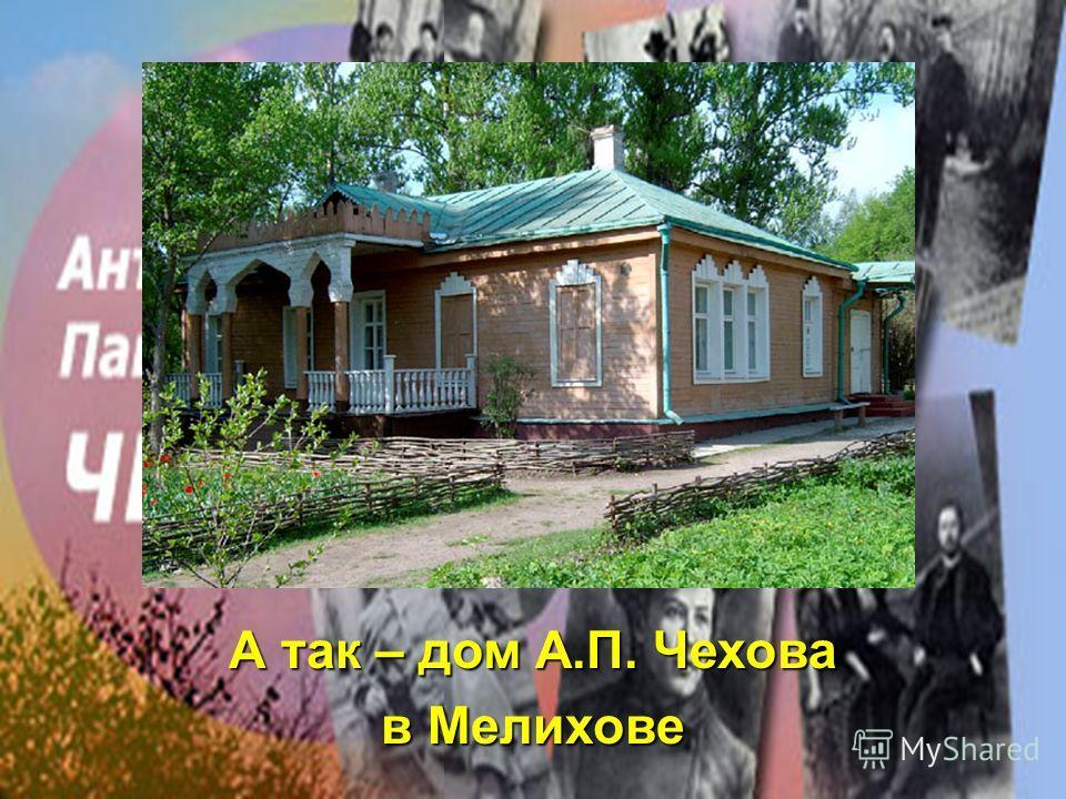 А так – дом А.П. Чехова в Мелихове
