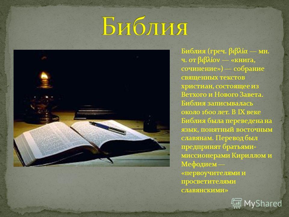 Библия (греч. βιβλία мн. ч. от βιβλίον «книга, сочинение») собрание священных текстов христиан, состоящее из Ветхого и Нового Завета. Библия записывалась около 1600 лет. В IX веке Библия была переведена на язык, понятный восточным славянам. Перевод б