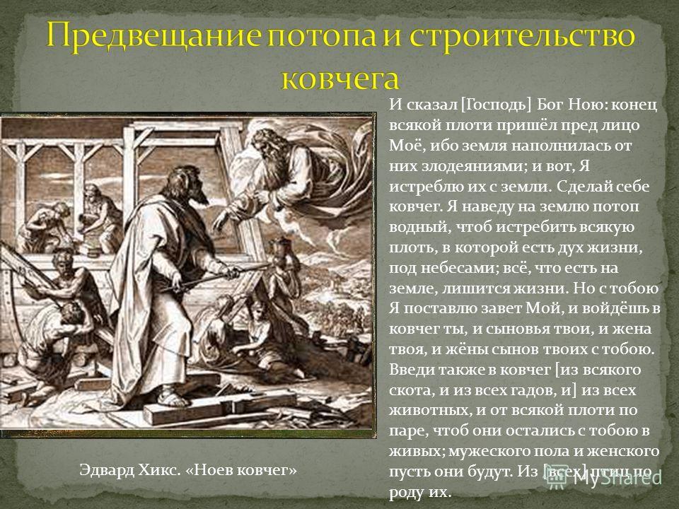 Эдвард Хикс. «Ноев ковчег» И сказал [Господь] Бог Ною: конец всякой плоти пришёл пред лицо Моё, ибо земля наполнилась от них злодеяниями; и вот, Я истреблю их с земли. Сделай себе ковчег. Я наведу на землю потоп водный, чтоб истребить всякую плоть, в
