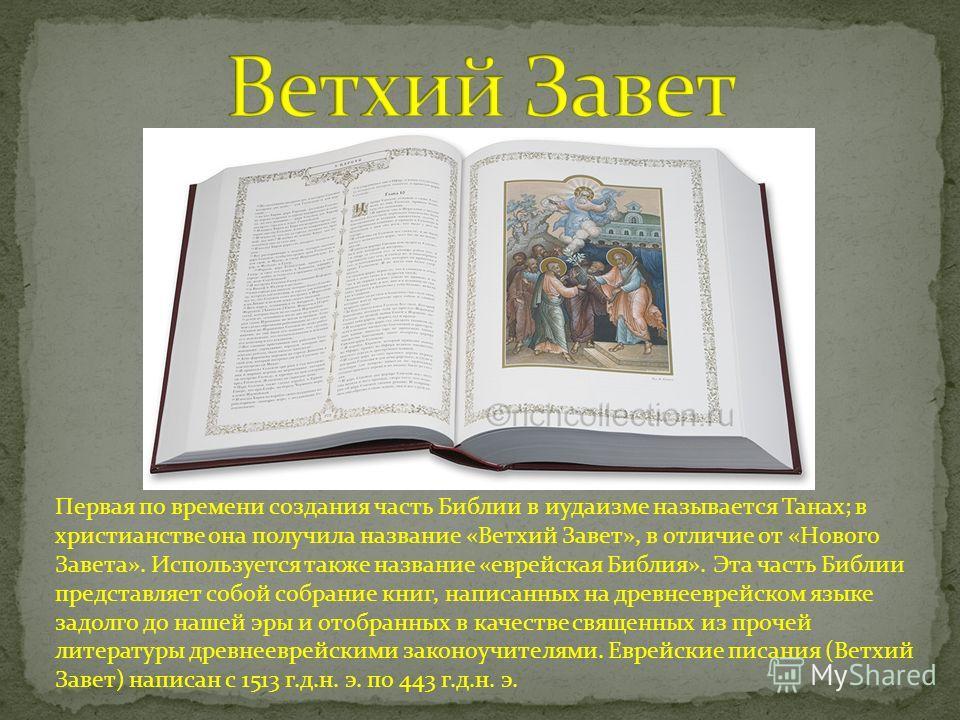 Первая по времени создания часть Библии в иудаизме называется Танах; в христианстве она получила название «Ветхий Завет», в отличие от «Нового Завета». Используется также название «еврейская Библия». Эта часть Библии представляет собой собрание книг,