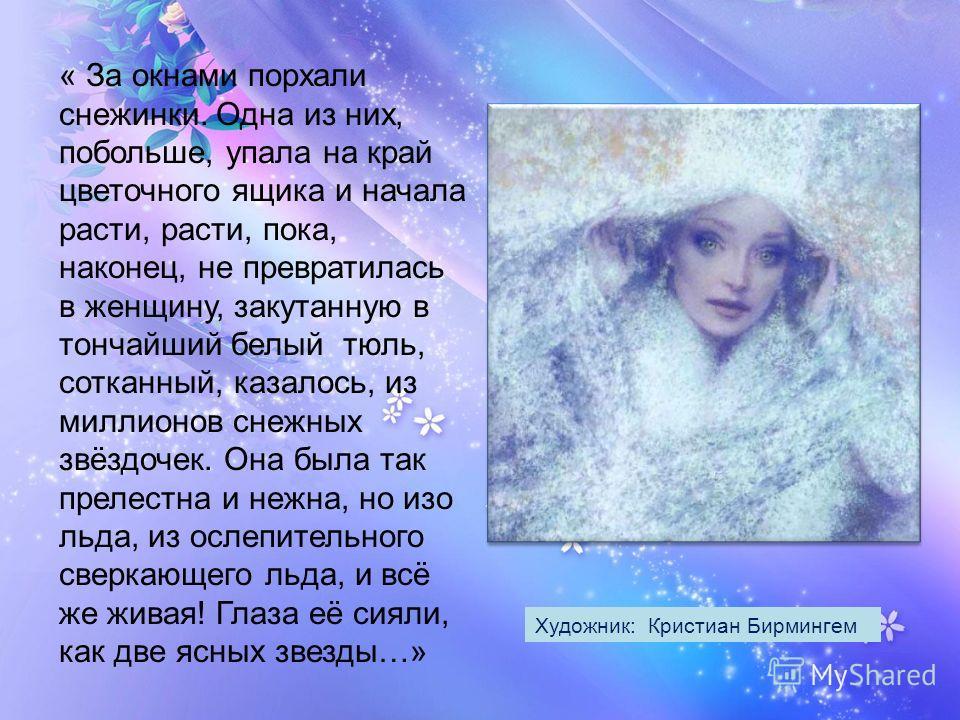« За окнами порхали снежинки. Одна из них, побольше, упала на край цветочного ящика и начала расти, расти, пока, наконец, не превратилась в женщину, закутанную в тончайший белый тюль, сотканный, казалось, из миллионов снежных звёздочек. Она была так
