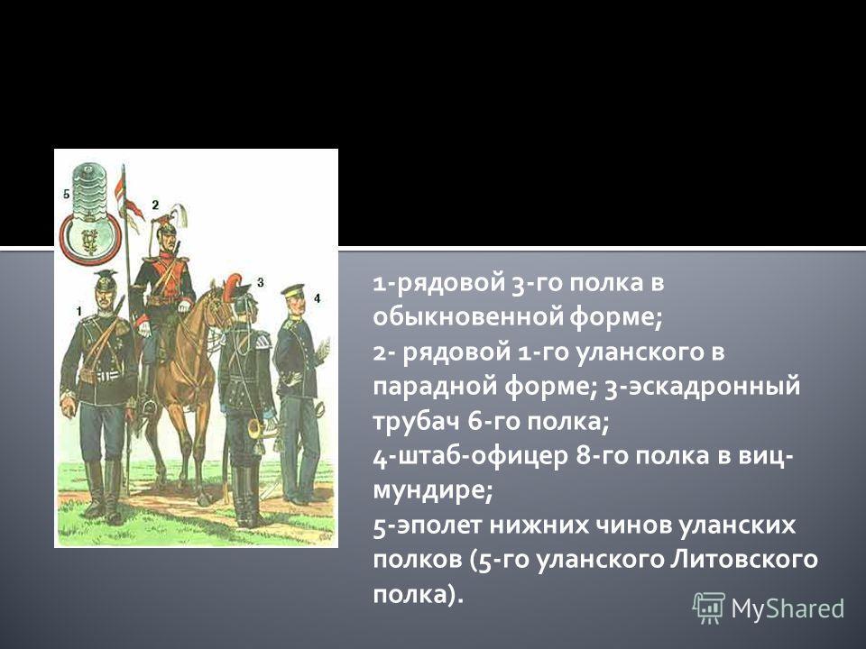 1-рядовой 3-го полка в обыкновенной форме; 2- рядовой 1-го уланского в парадной форме; 3-эскадронный трубач 6-го полка; 4-штаб-офицер 8-го полка в виц- мундире; 5-эполет нижних чинов уланских полков (5-го уланского Литовского полка).