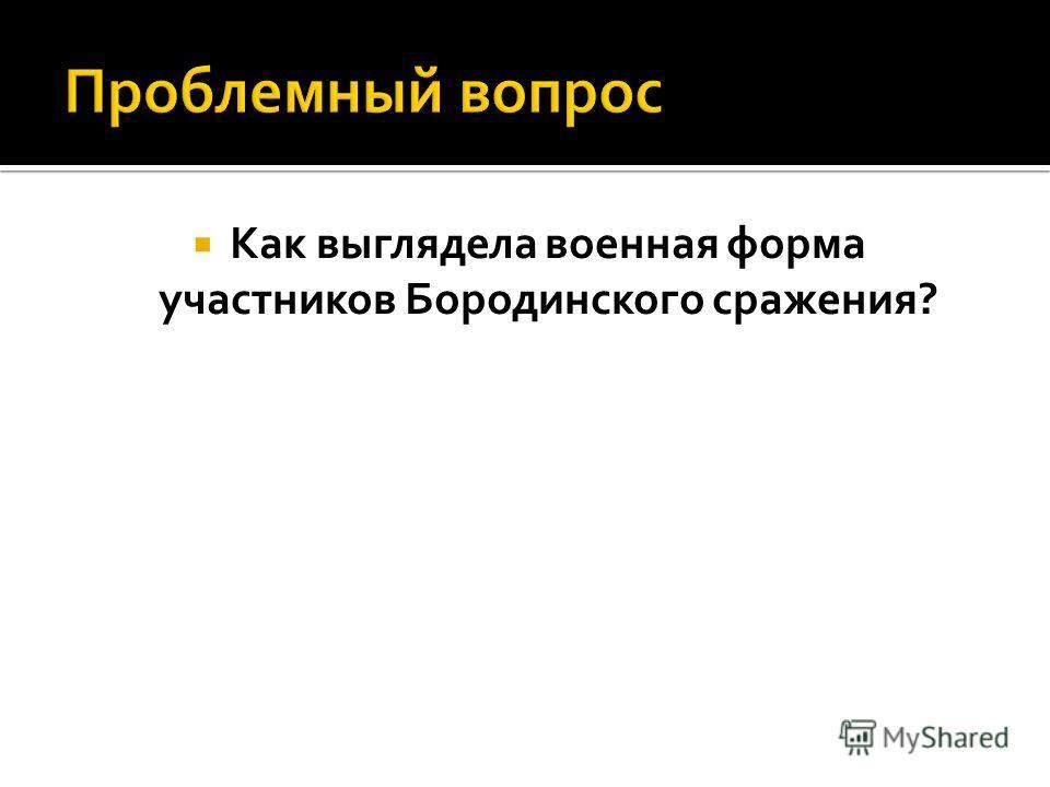 Как выглядела военная форма участников Бородинского сражения?