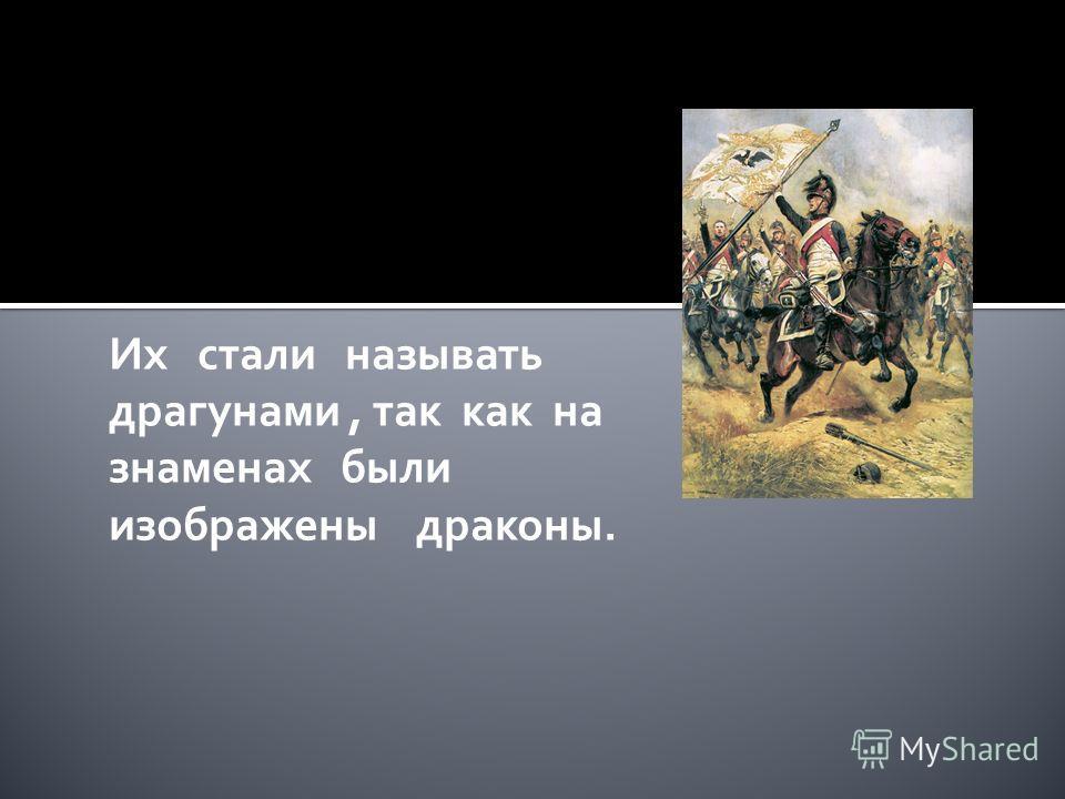 Их стали называть драгунами, так как на знаменах были изображены драконы.