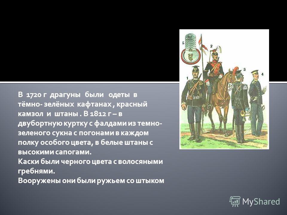 В 1720 г драгуны были одеты в тёмно- зелёных кафтанах, красный камзол и штаны. В 1812 г – в двубортную куртку с фалдами из темно- зеленого сукна с погонами в каждом полку особого цвета, в белые штаны с высокими сапогами. Каски были черного цвета с во