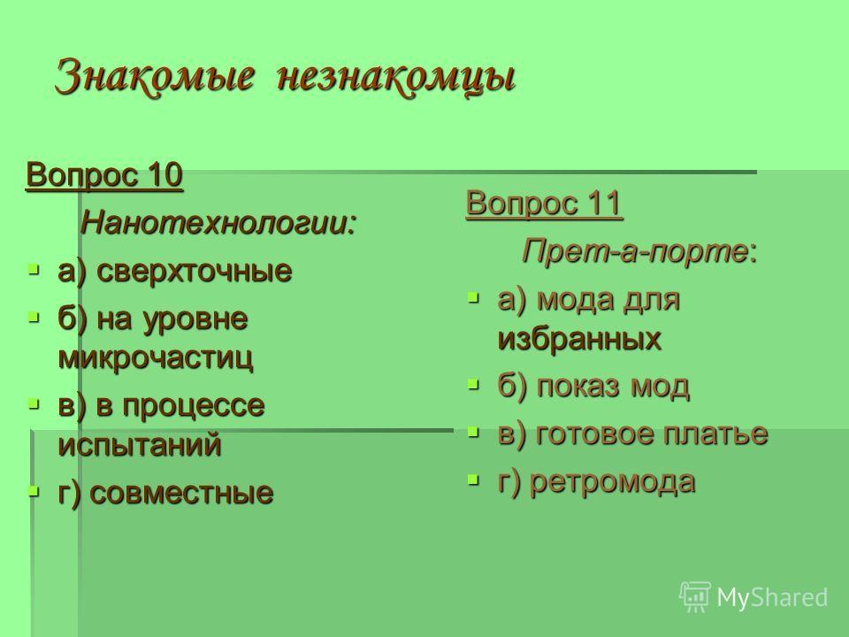 Знакомые незнакомцы Вопрос 10 Нанотехнологии: а) сверхточные а) сверхточные б) на уровне микрочастиц б) на уровне микрочастиц в) в процессе испытаний в) в процессе испытаний г) совместные г) совместные Вопрос 11 Прет-а-порте: а) мода для избранных а)