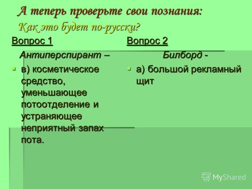 А теперь проверьте свои познания: Как это будет по-русски? Вопрос 2 Билборд - а) большой рекламный щит а) большой рекламный щит Вопрос 1 Антиперспирант – в) косметическое средство, уменьшающее потоотделение и устраняющее неприятный запах пота. в) кос