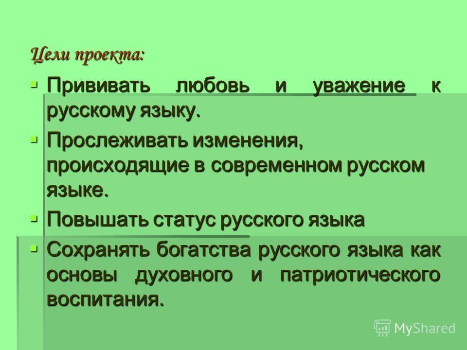 Цели проекта: Прививать любовь и уважение к русскому языку. Прививать любовь и уважение к русскому языку. Прослеживать изменения, происходящие в современном русском языке. Прослеживать изменения, происходящие в современном русском языке. Повышать ста