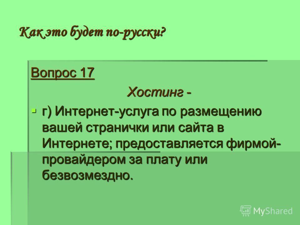 Как это будет по-русски? Вопрос 17 Хостинг - г) Интернет-услуга по размещению вашей странички или сайта в Интернете; предоставляется фирмой- провайдером за плату или безвозмездно. г) Интернет-услуга по размещению вашей странички или сайта в Интернете