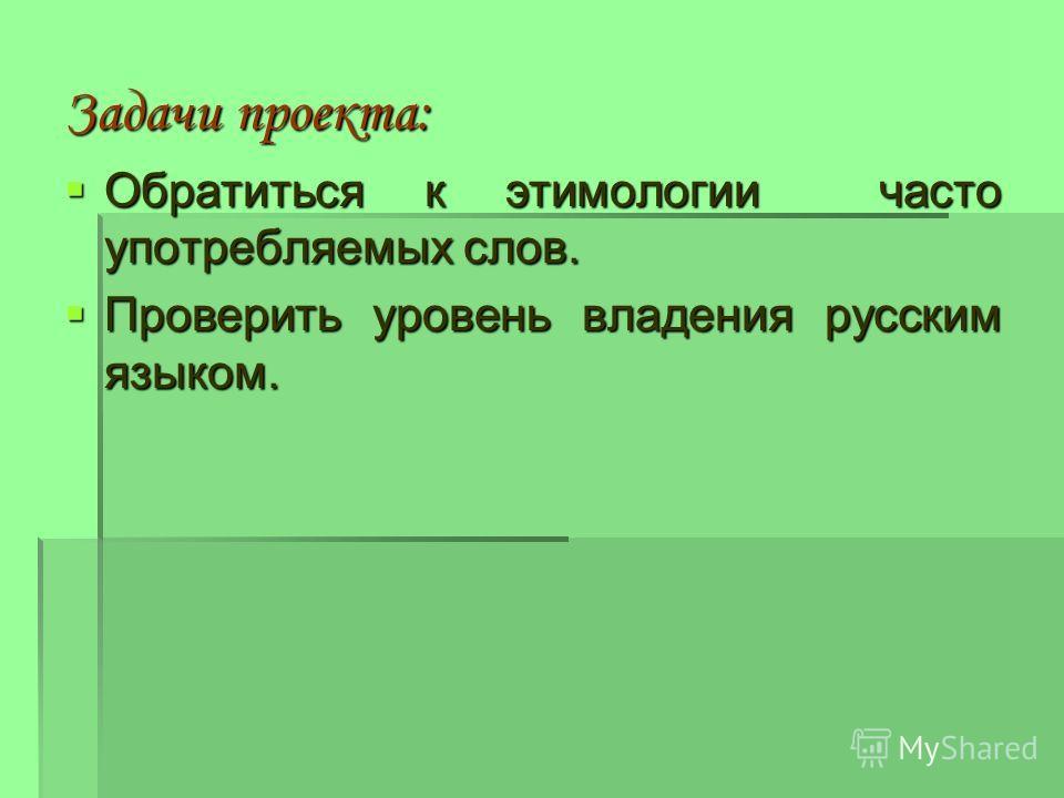Задачи проекта: Обратиться к этимологии часто употребляемых слов. Обратиться к этимологии часто употребляемых слов. Проверить уровень владения русским языком. Проверить уровень владения русским языком.