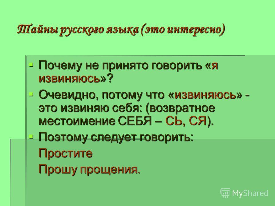Тайны русского языка (это интересно) Почему не принято говорить «я извиняюсь»? Почему не принято говорить «я извиняюсь»? Очевидно, потому что «извиняюсь» - это извиняю себя: (возвратное местоимение СЕБЯ – СЬ, СЯ). Очевидно, потому что «извиняюсь» - э