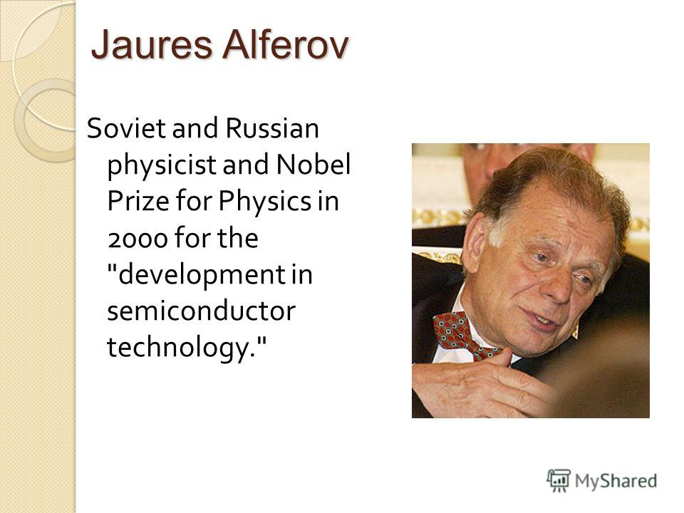 Jaures Alferov Soviet and Russian physicist and Nobel Prize for Physics in 2000 for the development in semiconductor technology.
