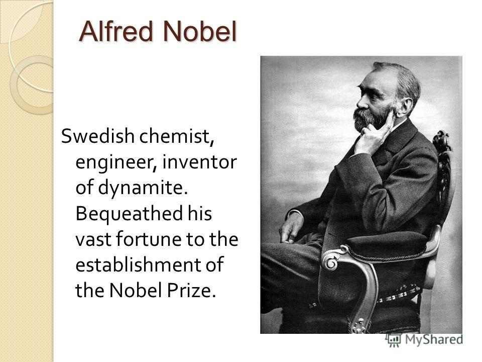 Alfred Nobel Swedish chemist, engineer, inventor of dynamite. Bequeathed his vast fortune to the establishment of the Nobel Prize.