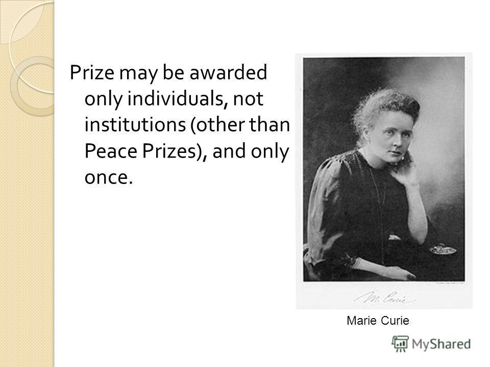 Prize may be awarded only individuals, not institutions (other than Peace Prizes), and only once. Marie Curie