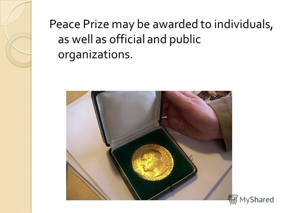 Peace Prize may be awarded to individuals, as well as official and public organizations.