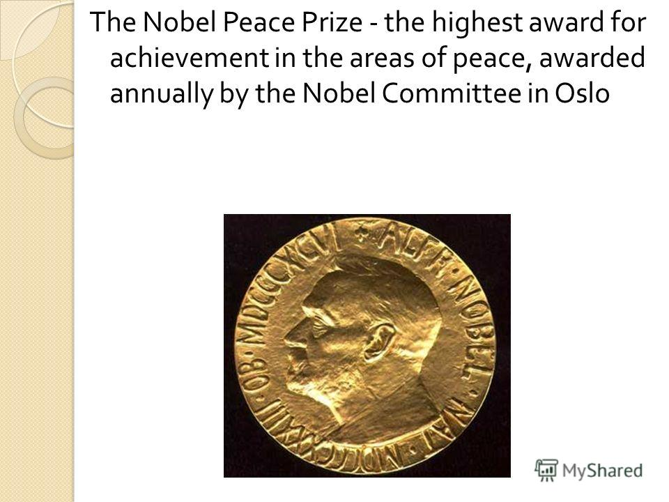 The Nobel Peace Prize - the highest award for achievement in the areas of peace, awarded annually by the Nobel Committee in Oslo