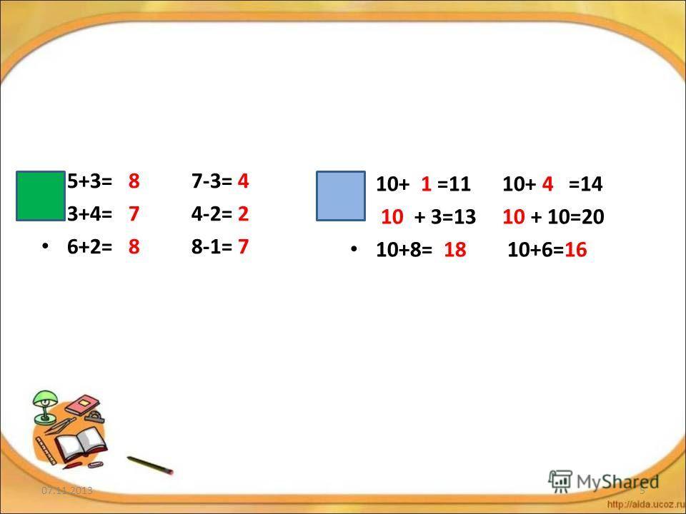 5+3= 8 7-3= 4 3+4= 7 4-2= 2 6+2= 8 8-1= 7 10+ 1 =11 10+ 4 =14 10 + 3=13 10 + 10=20 10+8= 18 10+6=16 07.11.20135