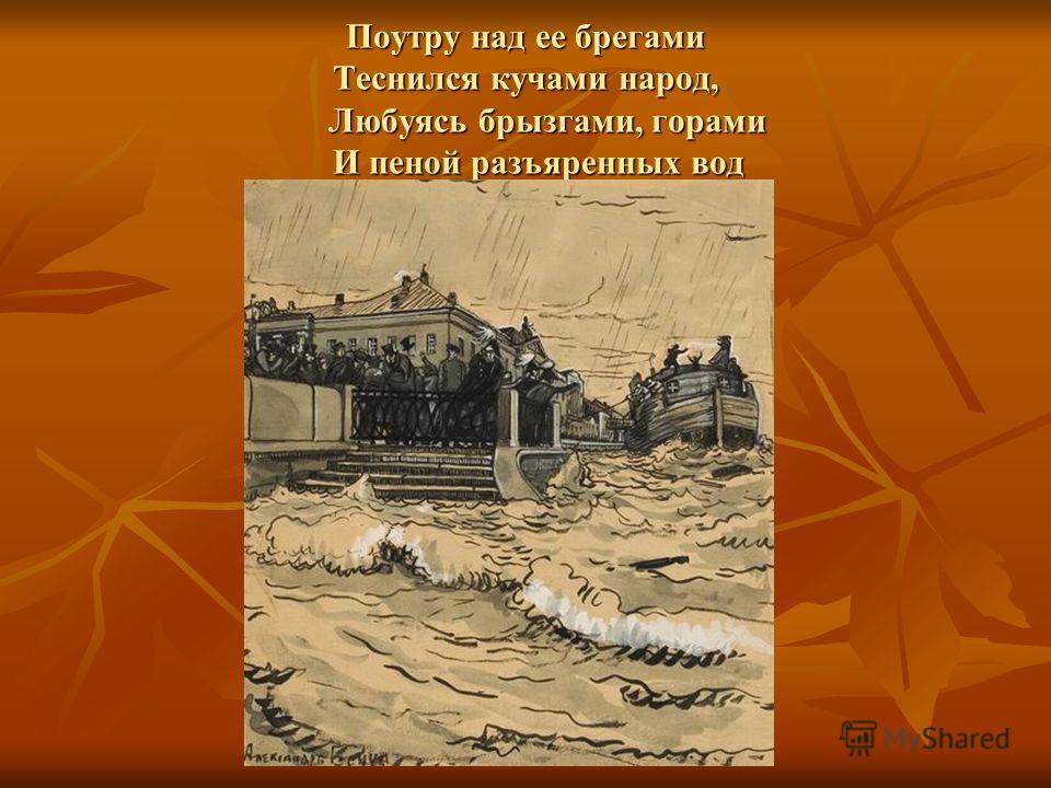 Поутру над ее брегами Теснился кучами народ, Любуясь брызгами, горами И пеной разъяренных вод