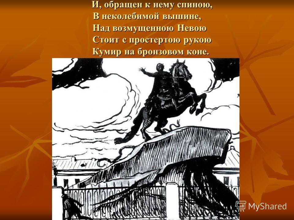 И, обращен к нему спиною, В неколебимой вышине, Над возмущенною Невою Стоит с простертою рукою Кумир на бронзовом коне. И, обращен к нему спиною, В неколебимой вышине, Над возмущенною Невою Стоит с простертою рукою Кумир на бронзовом коне.