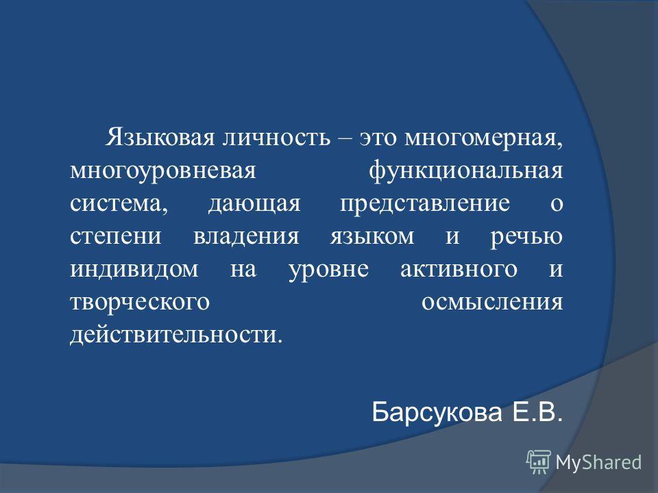 Языковая личность – это многомерная, многоуровневая функциональная система, дающая представление о степени владения языком и речью индивидом на уровне активного и творческого осмысления действительности. Барсукова Е.В.