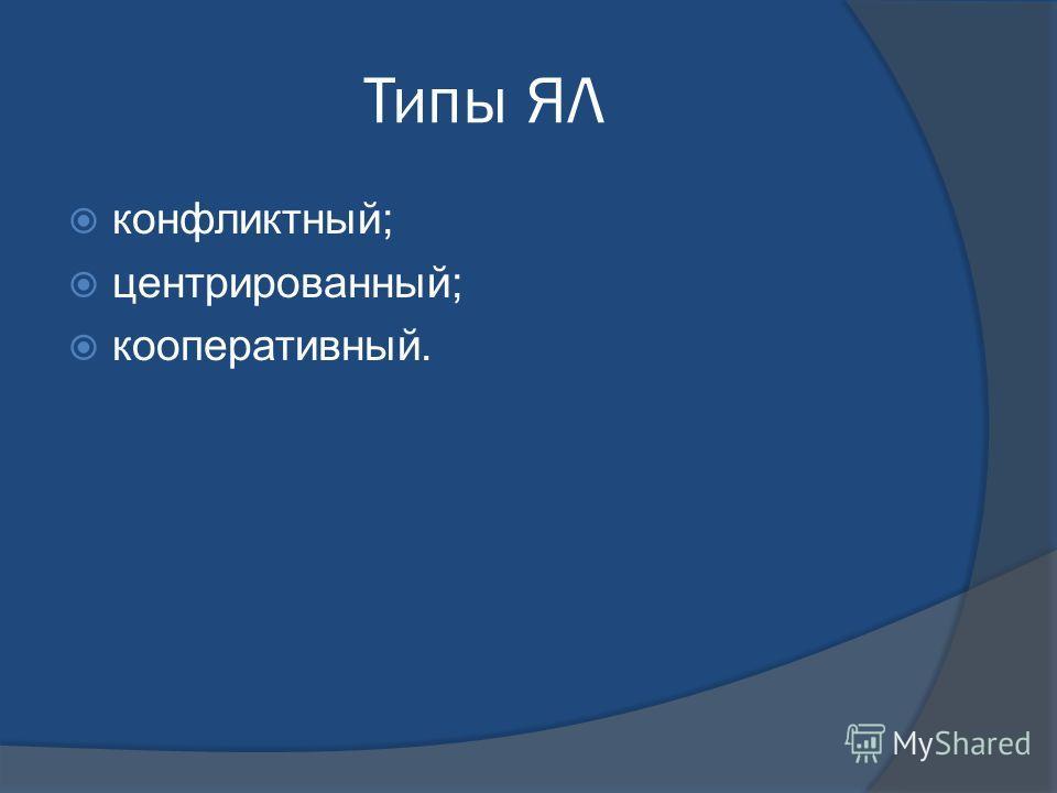 Типы ЯЛ конфликтный; центрированный; кооперативный.