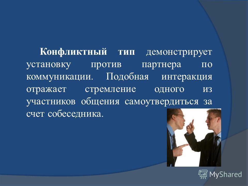 Конфликтный тип демонстрирует установку против партнера по коммуникации. Подобная интеракция отражает стремление одного из участников общения самоутвердиться за счет собеседника.