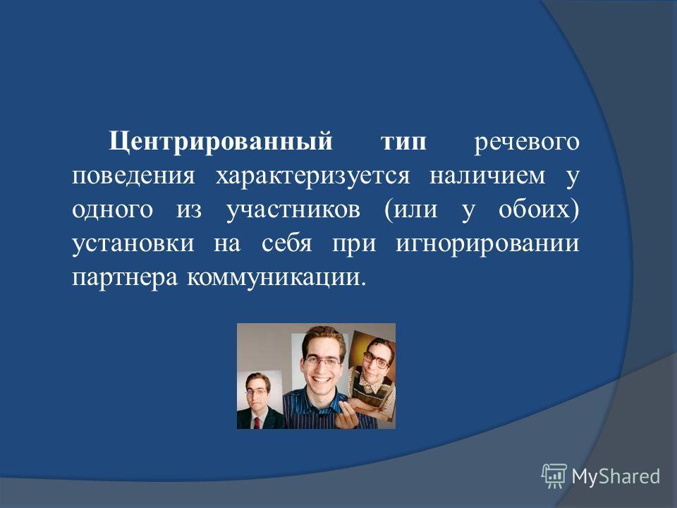 Центрированный тип речевого поведения характеризуется наличием у одного из участников (или у обоих) установки на себя при игнорировании партнера коммуникации.