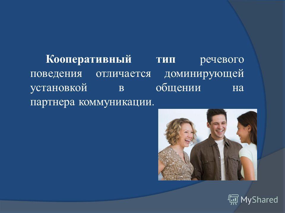 Кооперативный тип речевого поведения отличается доминирующей установкой в общении на партнера коммуникации.