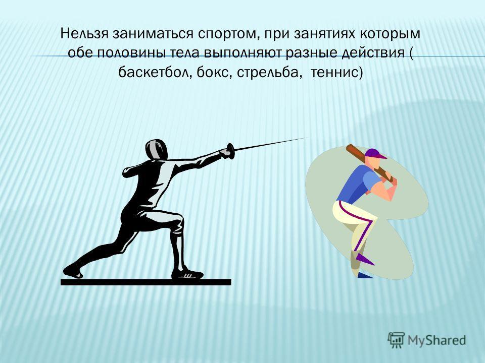 Нельзя заниматься спортом, при занятиях которым обе половины тела выполняют разные действия ( баскетбол, бокс, стрельба, теннис)