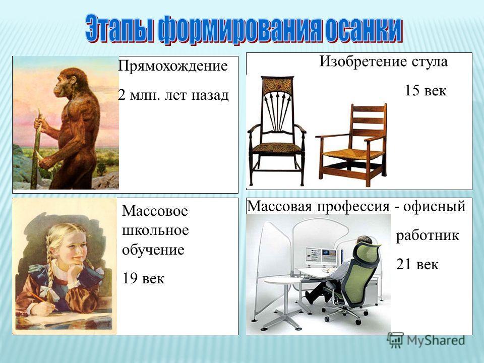 Прямохождение 2 млн. лет назад Изобретение стула 15 век Массовое школьное обучение 19 век Массовая профессия - офисный работник 21 век