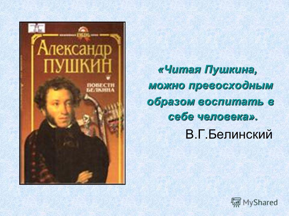 «Читая Пушкина, можно превосходным можно превосходным образом воспитать в себе человека». образом воспитать в себе человека». В.Г.Белинский