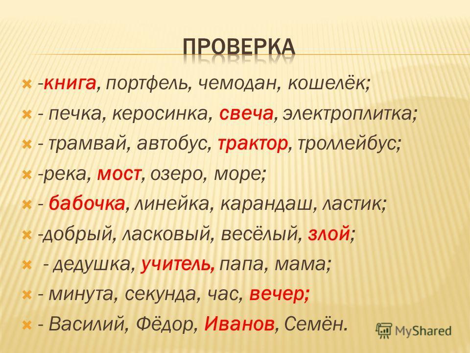 -книга, портфель, чемодан, кошелёк; - печка, керосинка, свеча, электроплитка; - трамвай, автобус, трактор, троллейбус; -река, мост, озеро, море; - бабочка, линейка, карандаш, ластик; -добрый, ласковый, весёлый, злой; - дедушка, учитель, папа, мама; -