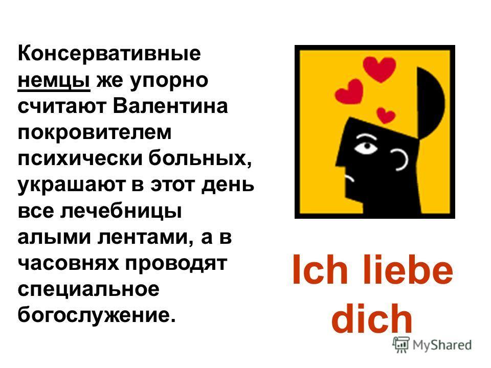Консервативные немцы же упорно считают Валентина покровителем психически больных, украшают в этот день все лечебницы алыми лентами, а в часовнях проводят специальное богослужение. Ich liebe dich