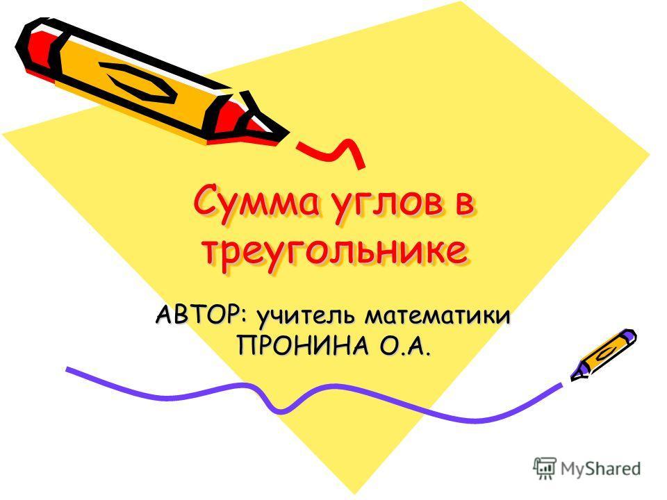 Сумма углов в треугольнике АВТОР: учитель математики ПРОНИНА О.А.