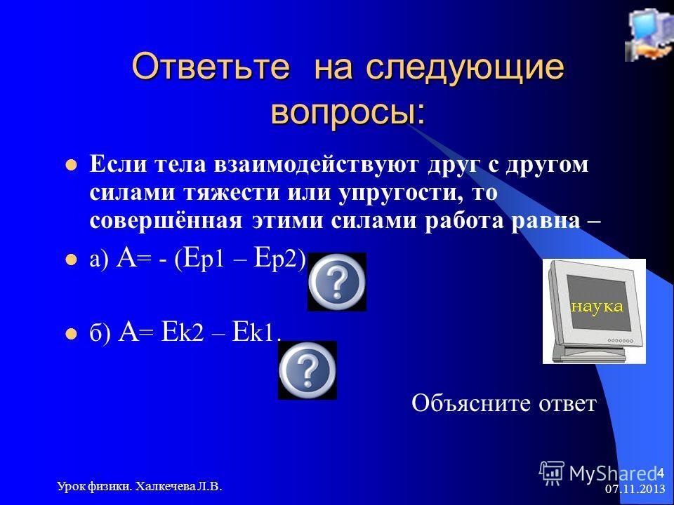 07.11.2013 Урок физики. Халкечева Л.В. 4 Ответьте на следующие вопросы: Если тела взаимодействуют друг с другом силами тяжести или упругости, то совершённая этими силами работа равна – а) A = - ( E p1 – E p2) б) A = E k2 – E k1. Объясните ответ