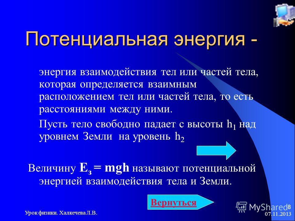 07.11.2013 Урок физики. Халкечева Л.В. 8 Потенциальная энергия - энергия взаимодействия тел или частей тела, которая определяется взаимным расположением тел или частей тела, то есть расстояниями между ними. Пусть тело свободно падает с высоты h 1 над