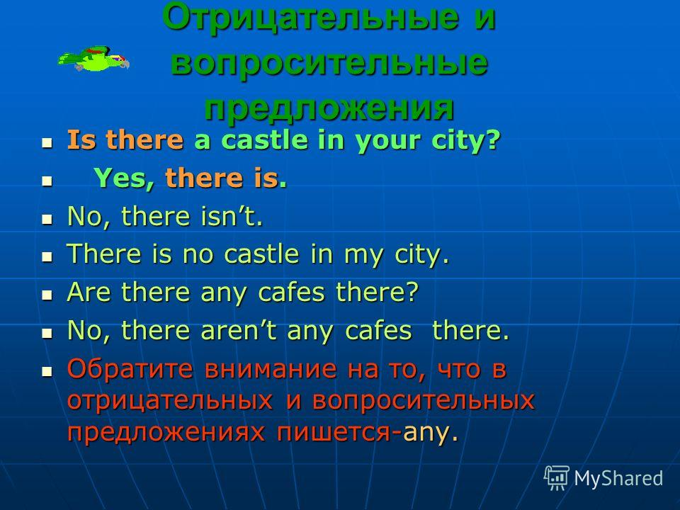 Отрицательные и вопросительные предложения Is there a castle in your city? Is there a castle in your city? Yes, there is. Yes, there is. No, there isnt. No, there isnt. There is no castle in my city. There is no castle in my city. Are there any cafes
