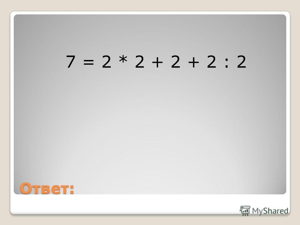 Ответ: 7 = 2 * 2 + 2 + 2 : 2
