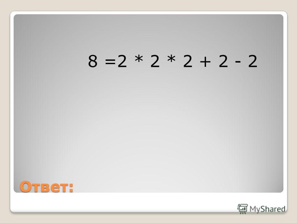 Ответ: 8 =2 * 2 * 2 + 2 - 2