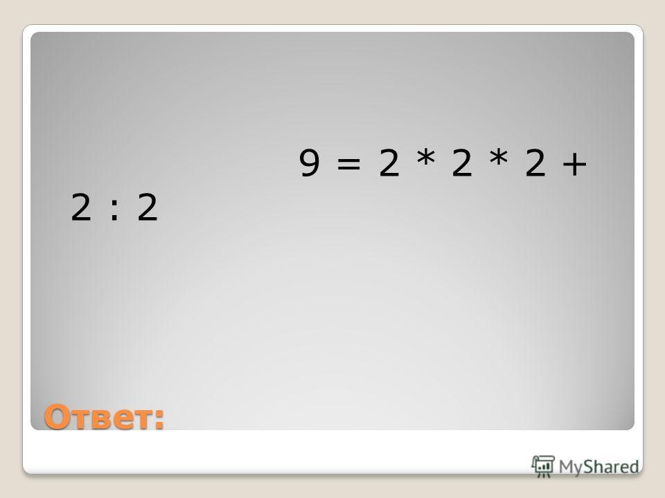 Ответ: 9 = 2 * 2 * 2 + 2 : 2
