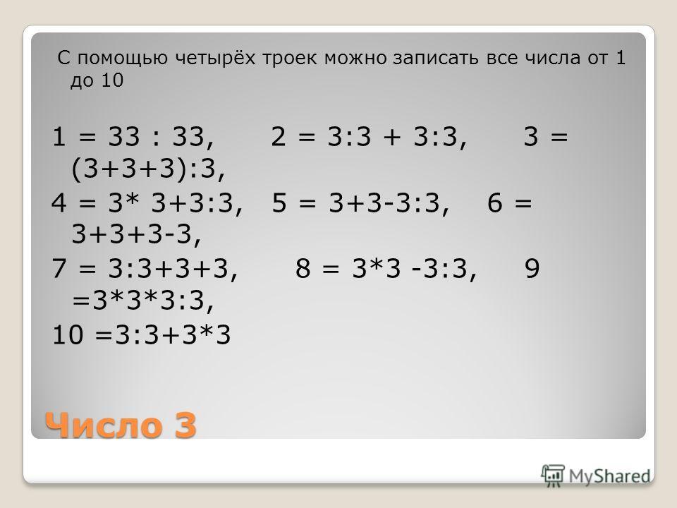 Число 3 С помощью четырёх троек можно записать все числа от 1 до 10 1 = 33 : 33, 2 = 3:3 + 3:3, 3 = (3+3+3):3, 4 = 3* 3+3:3, 5 = 3+3-3:3, 6 = 3+3+3-3, 7 = 3:3+3+3, 8 = 3*3 -3:3, 9 =3*3*3:3, 10 =3:3+3*3